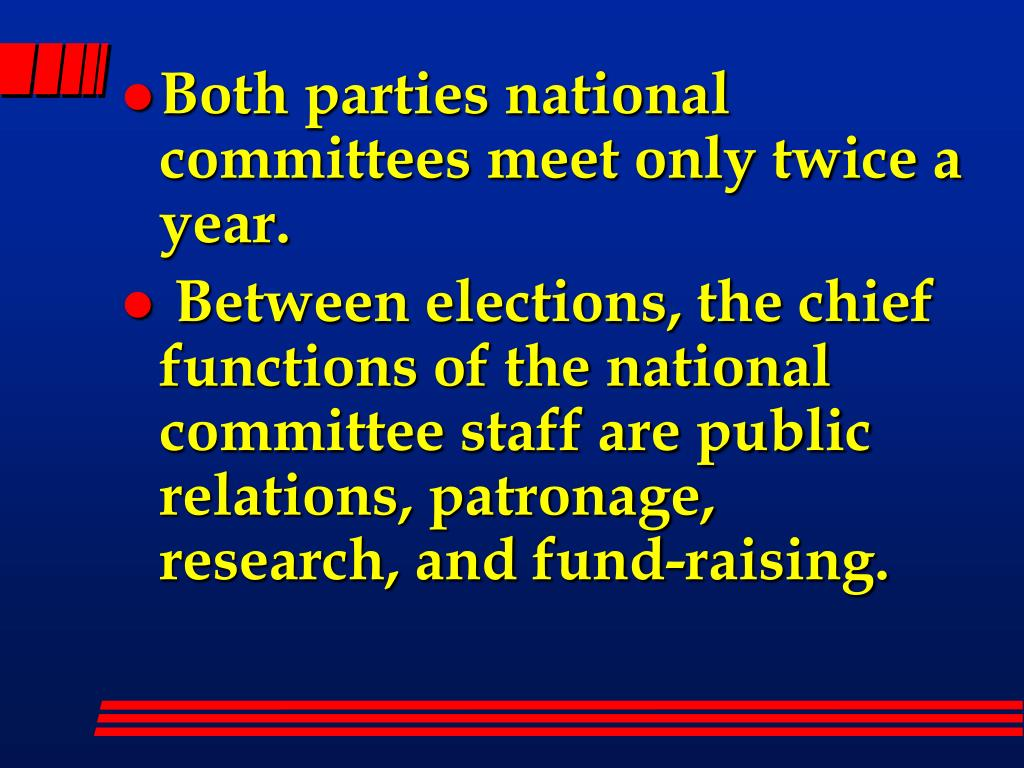 Both parties national committees meet only twice a year.