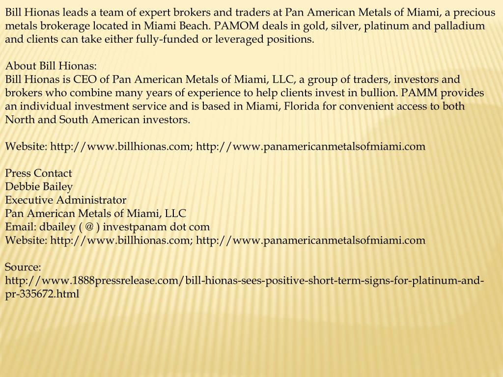 Bill Hionas leads a team of expert brokers and traders at Pan American Metals of Miami, a precious metals brokerage located in Miami Beach. PAMOM deals in gold, silver, platinum and palladium and clients can take either fully-funded or leveraged positions.