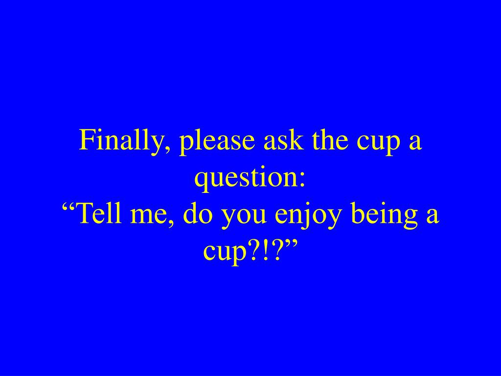 Finally, please ask the cup a question: