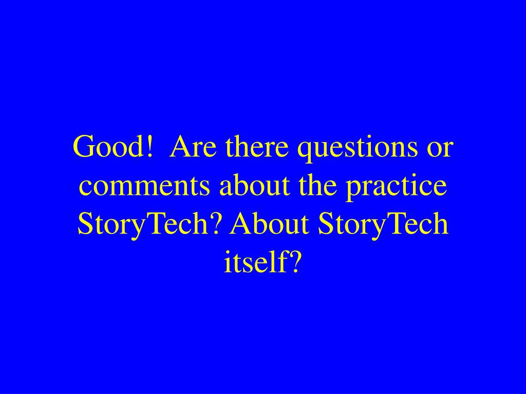 Good!  Are there questions or comments about the practice StoryTech? About StoryTech itself?