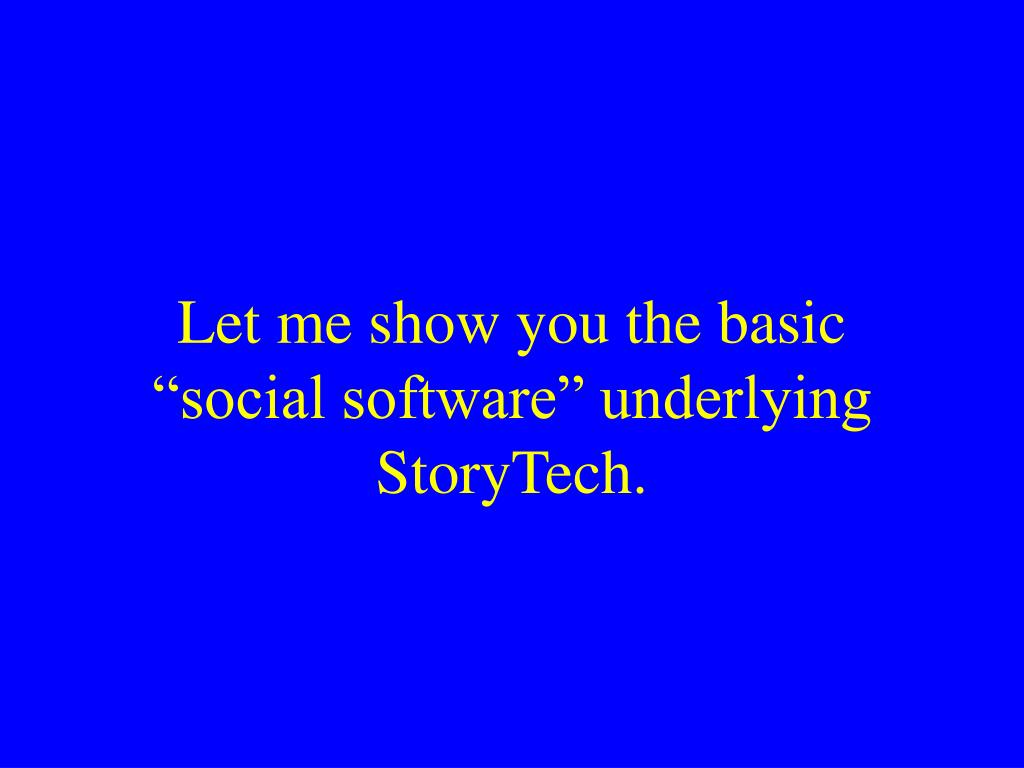 "Let me show you the basic ""social software"" underlying StoryTech."