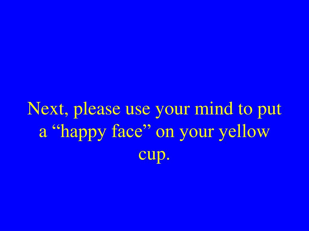 "Next, please use your mind to put a ""happy face"" on your yellow cup."