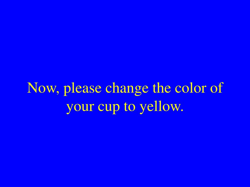 Now, please change the color of your cup to yellow.