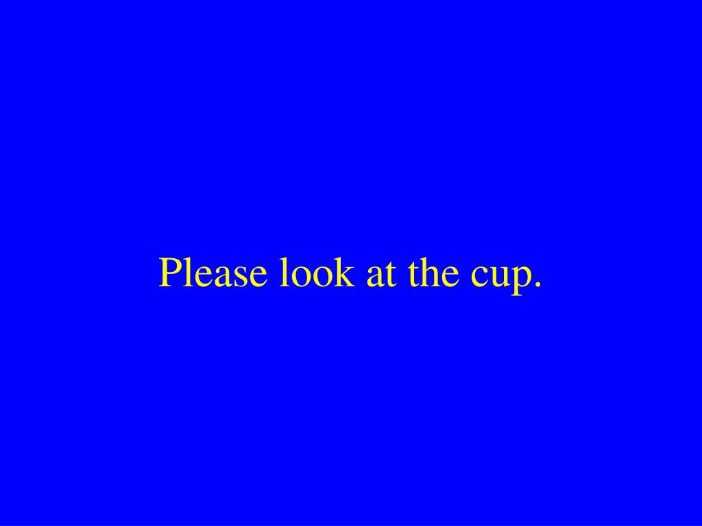 Please look at the cup.