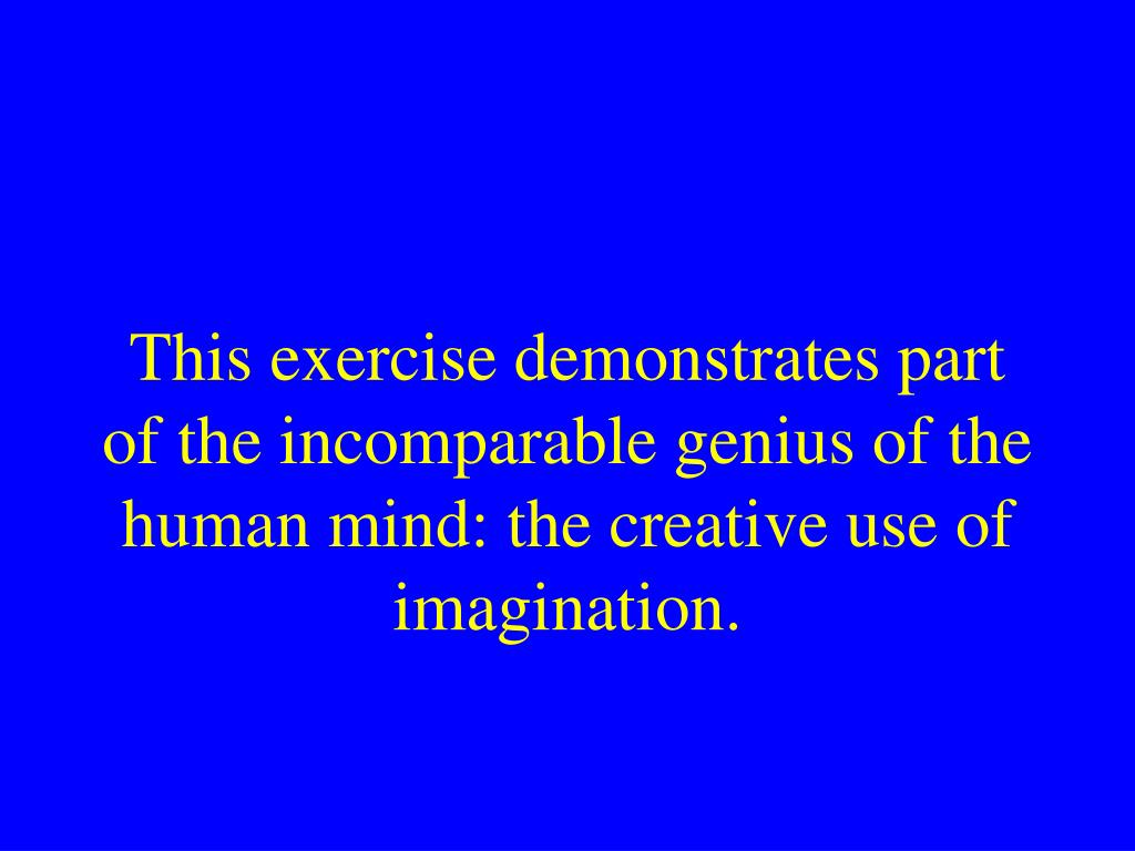 This exercise demonstrates part of the incomparable genius of the human mind: the creative use of imagination.