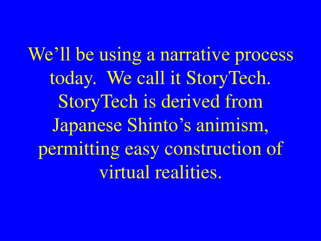 We'll be using a narrative process today.  We call it StoryTech.  StoryTech is derived from Japanese Shinto's animism, permitting easy construction of virtual realities.