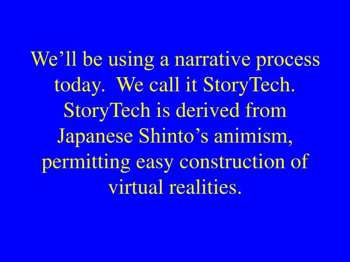 We'll be using a narrative process today.  We call it StoryTech.  StoryTech is derived from Japane...