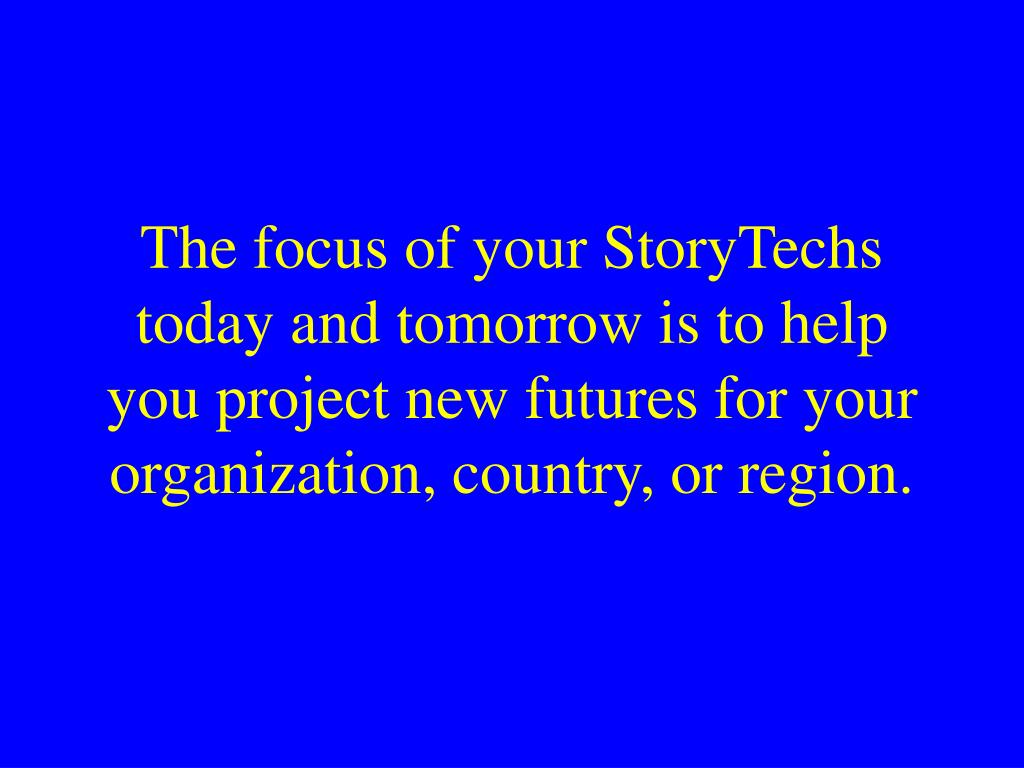 The focus of your StoryTechs today and tomorrow is to help you project new futures for your organization, country, or region.
