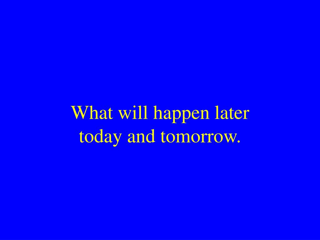 What will happen later