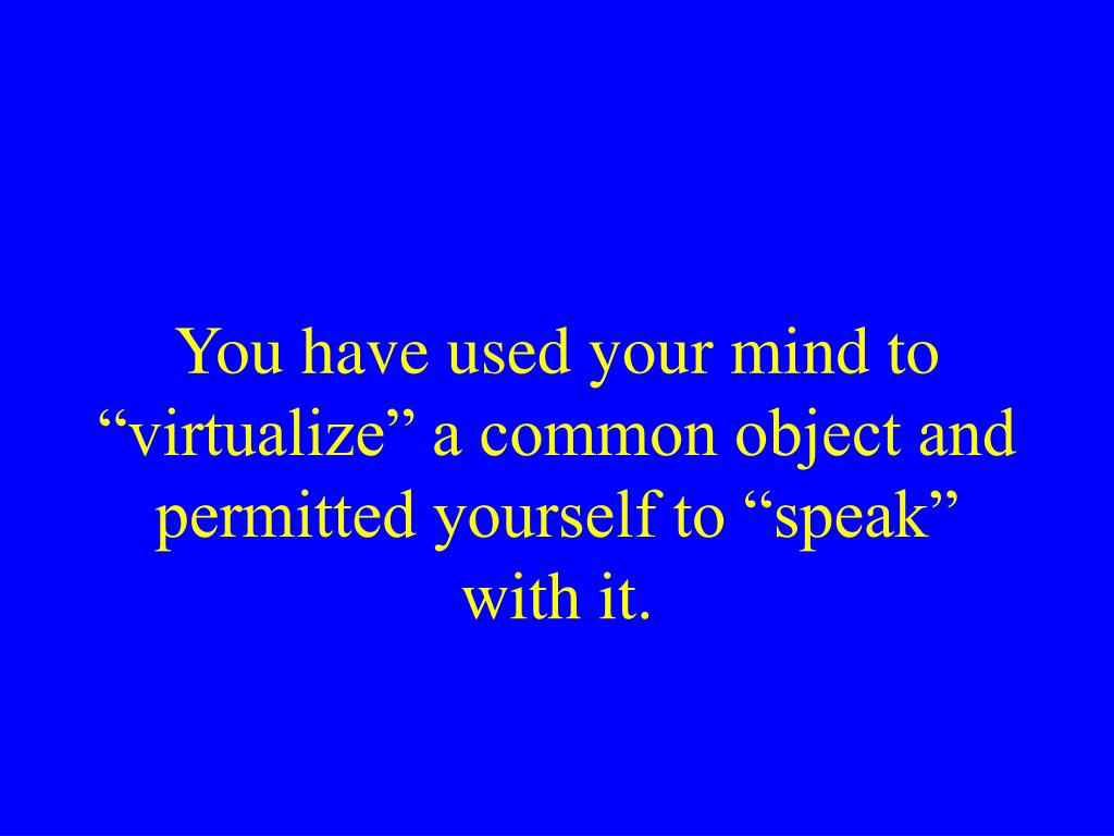 "You have used your mind to ""virtualize"" a common object and permitted yourself to ""speak"" with it."