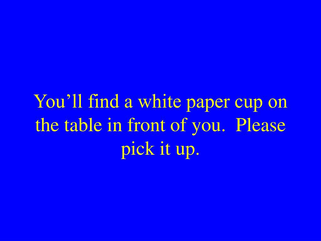 You'll find a white paper cup on the table in front of you.  Please pick it up.