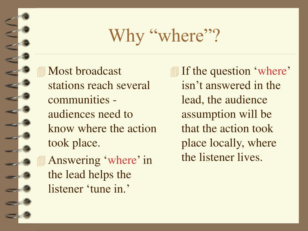 Most broadcast stations reach several communities -audiences need to know where the action took place.