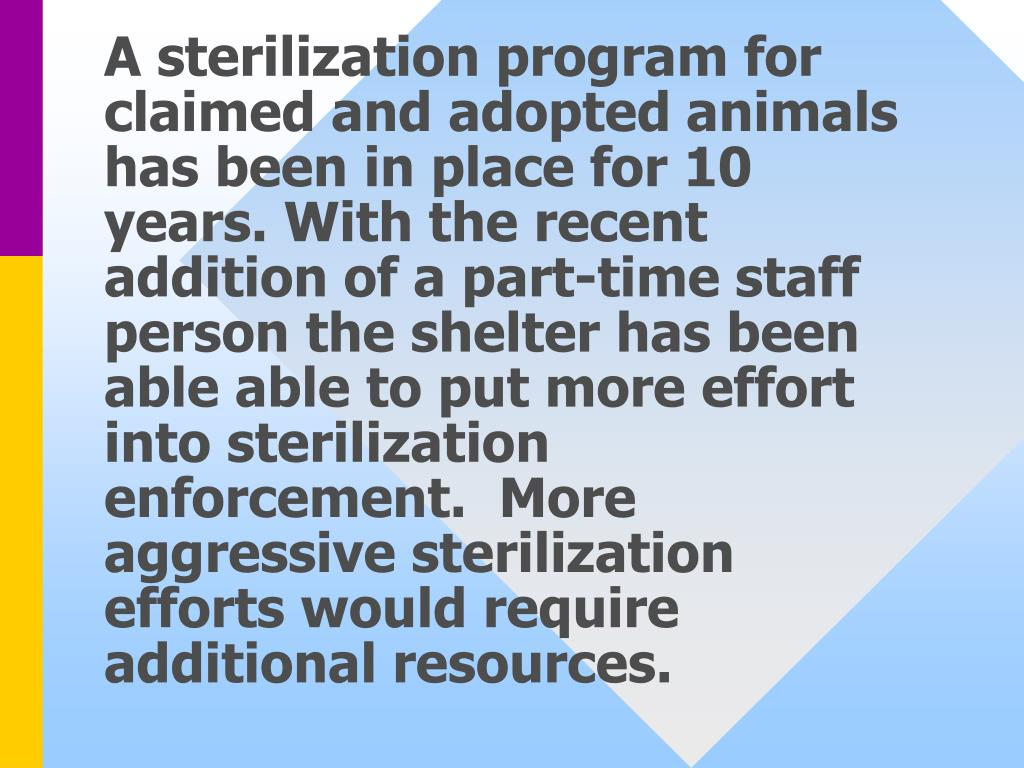 A sterilization program for claimed and adopted animals has been in place for 10 years. With the recent addition of a part-time staff person the shelter has been able able to put more effort into sterilization enforcement.  More aggressive sterilization efforts would require additional resources.