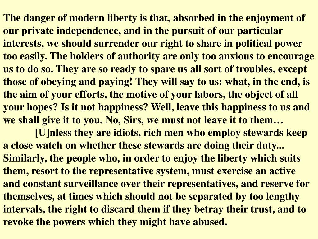 The danger of modern liberty is that, absorbed in the enjoyment of our private independence, and in the pursuit of our particular interests, we should surrender our right to share in political power too easily. The holders of authority are only too anxious to encourage us to do so. They are so ready to spare us all sort of troubles, except those of obeying and paying! They will say to us: what, in the end, is the aim of your efforts, the motive of your labors, the object of all your hopes? Is it not happiness? Well, leave this happiness to us and we shall give it to you. No, Sirs, we must not leave it to them…