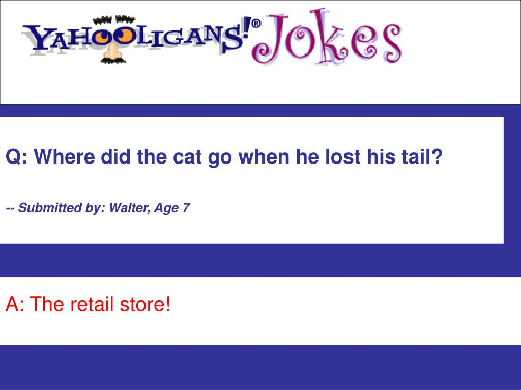Q: Where did the cat go when he lost his tail?