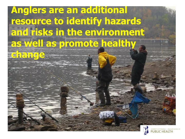 Anglers are an additional resource to identify hazards and risks in the environment as well as promote healthy           change