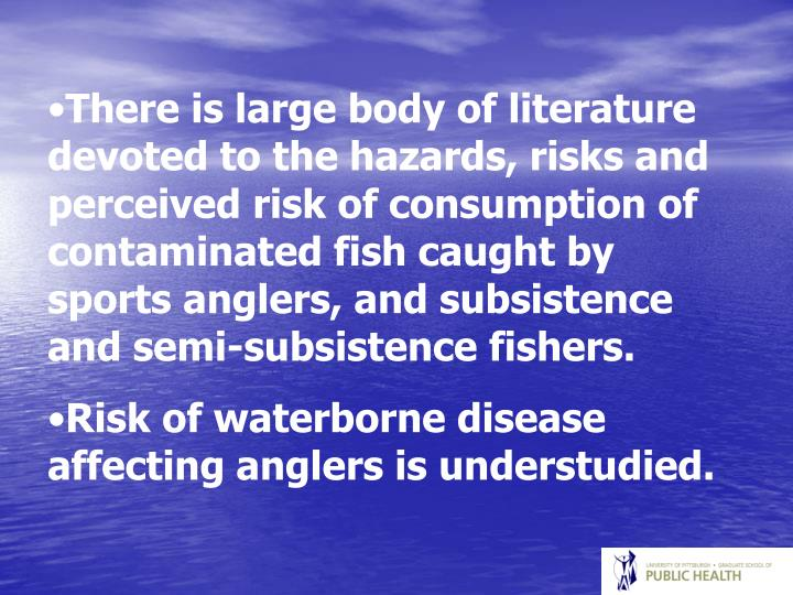 There is large body of literature devoted to the hazards, risks and perceived risk of consumption of contaminated fish caught by sports anglers, and subsistence and semi-subsistence fishers.