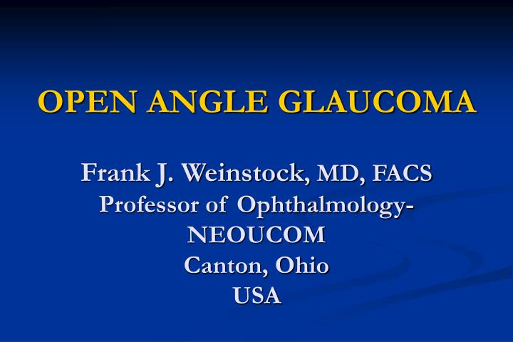 open angle glaucoma frank j weinstock md facs professor of ophthalmology neoucom canton ohio usa n.