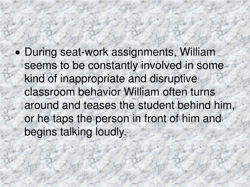 During seat-work assignments, William seems to be constantly involved in some kind of inappropriate and disruptive classroom behavior William often turns around and teases the student behind him, or he taps the person in front of him and begins talking loudly.