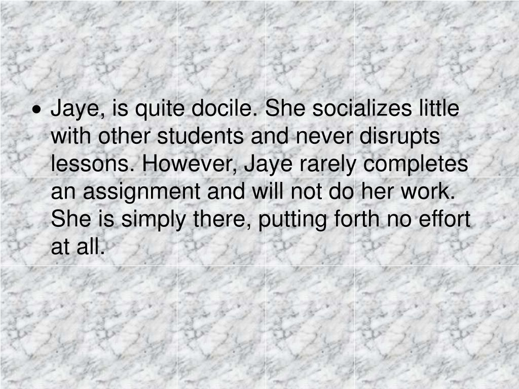 Jaye, is quite docile. She socializes little with other students and never disrupts lessons. However, Jaye rarely completes an assignment and will not do her work. She is simply there, putting forth no effort at all.