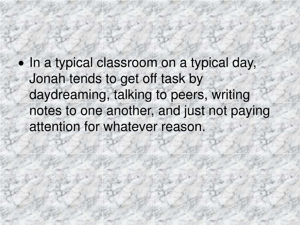 In a typical classroom on a typical day, Jonah tends to get off task by daydreaming, talking to peers, writing notes to one another, and just not paying attention for whatever reason.
