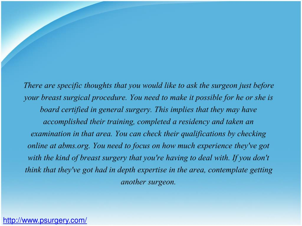 There are specific thoughts that you would like to ask the surgeon just before your breast surgical procedure. You need to make it possible for he or she is board certified in general surgery. This implies that they may have accomplished their training, completed a residency and taken an examination in that area. You can check their qualifications by checking online at abms.org. You need to focus on how much experience they've got with the kind of breast surgery that you're having to deal with. If you don't think that they've got had in depth expertise in the area, contemplate getting another surgeon.