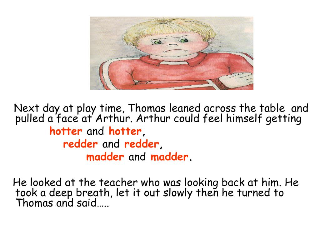 Next day at play time, Thomas leaned across the table  and pulled a face at Arthur. Arthur could feel himself getting