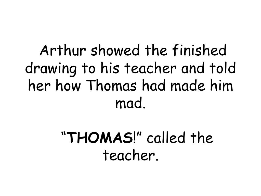 Arthur showed the finished drawing to his teacher and told her how Thomas had made him mad.