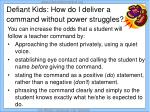 defiant kids how do i deliver a command without power struggles