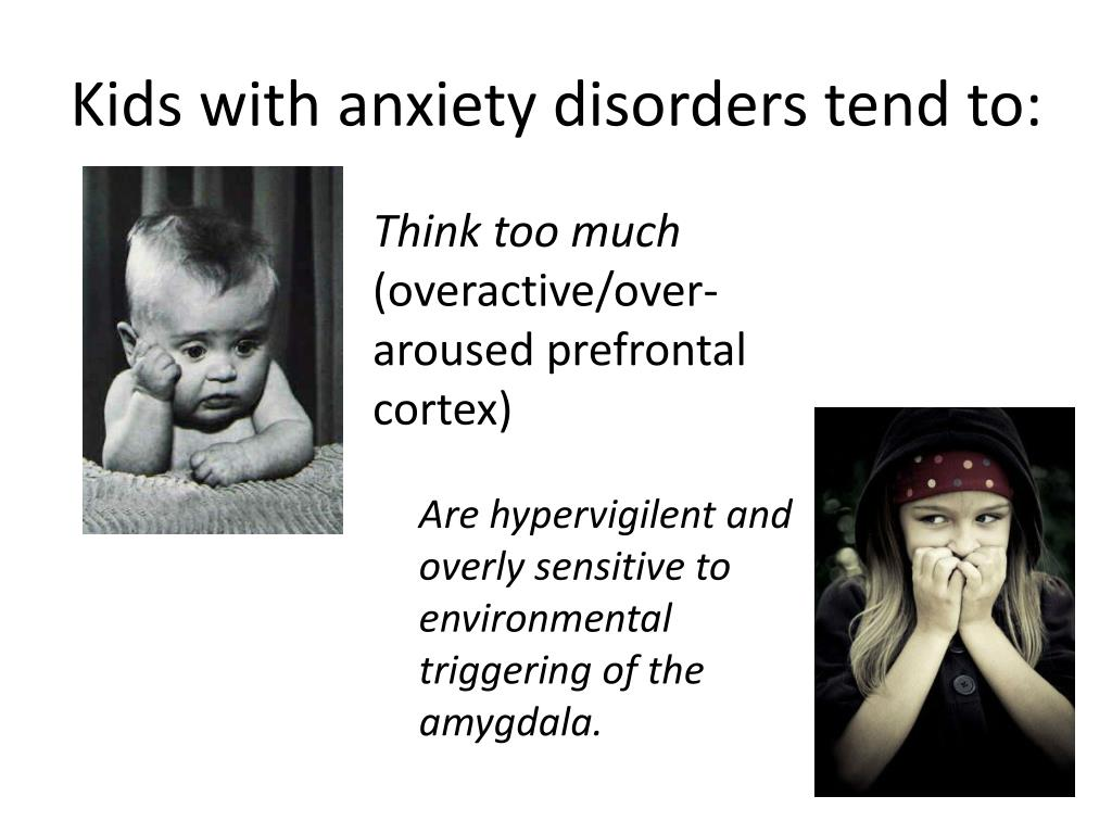 Kids with anxiety disorders tend to:
