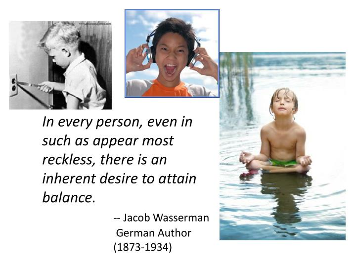 In every person, even in such as appear most reckless, there is an inherent desire to attain balance...