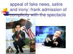 appeal of fake news satire and irony frank admission of complicity with the spectacle