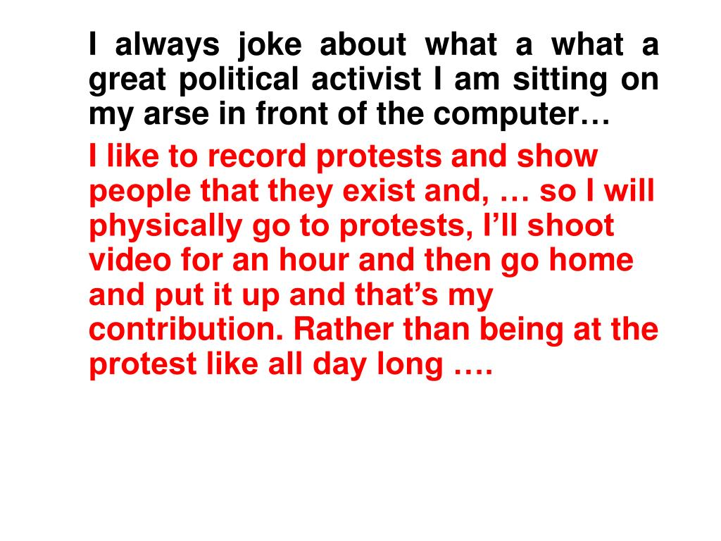 I always joke about what a what a great political activist I am sitting on my arse in front of the computer…