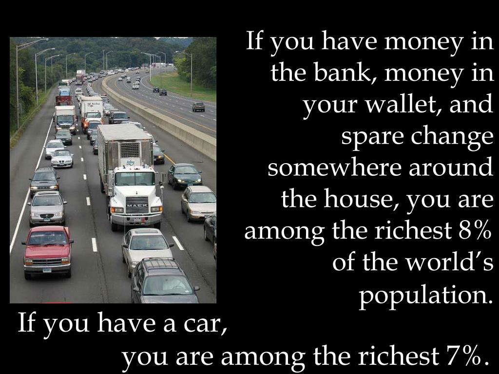 If you have money in the bank, money in your wallet, and spare change somewhere around the house, you are among the richest 8% of the world's population.