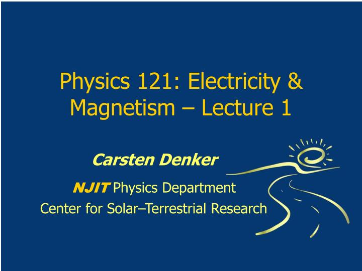 physics 121 electricity magnetism lecture 1 n.