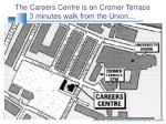 the careers centre is on cromer terrace 3 minutes walk from the union