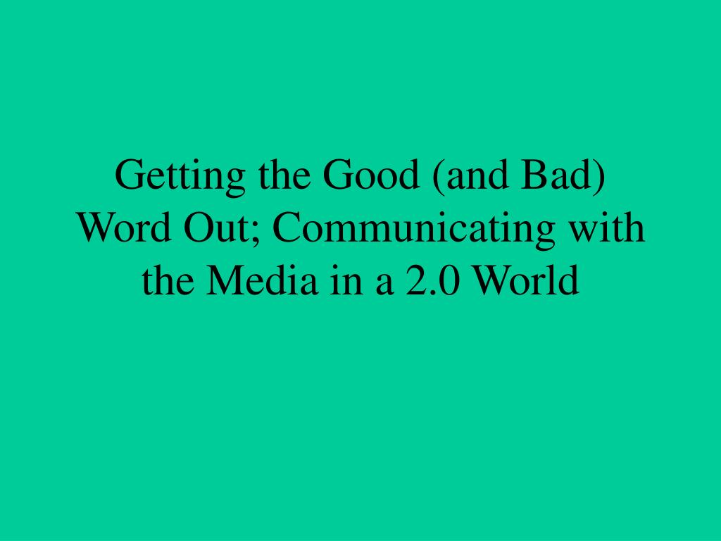 getting the good and bad word out communicating with the media in a 2 0 world l.