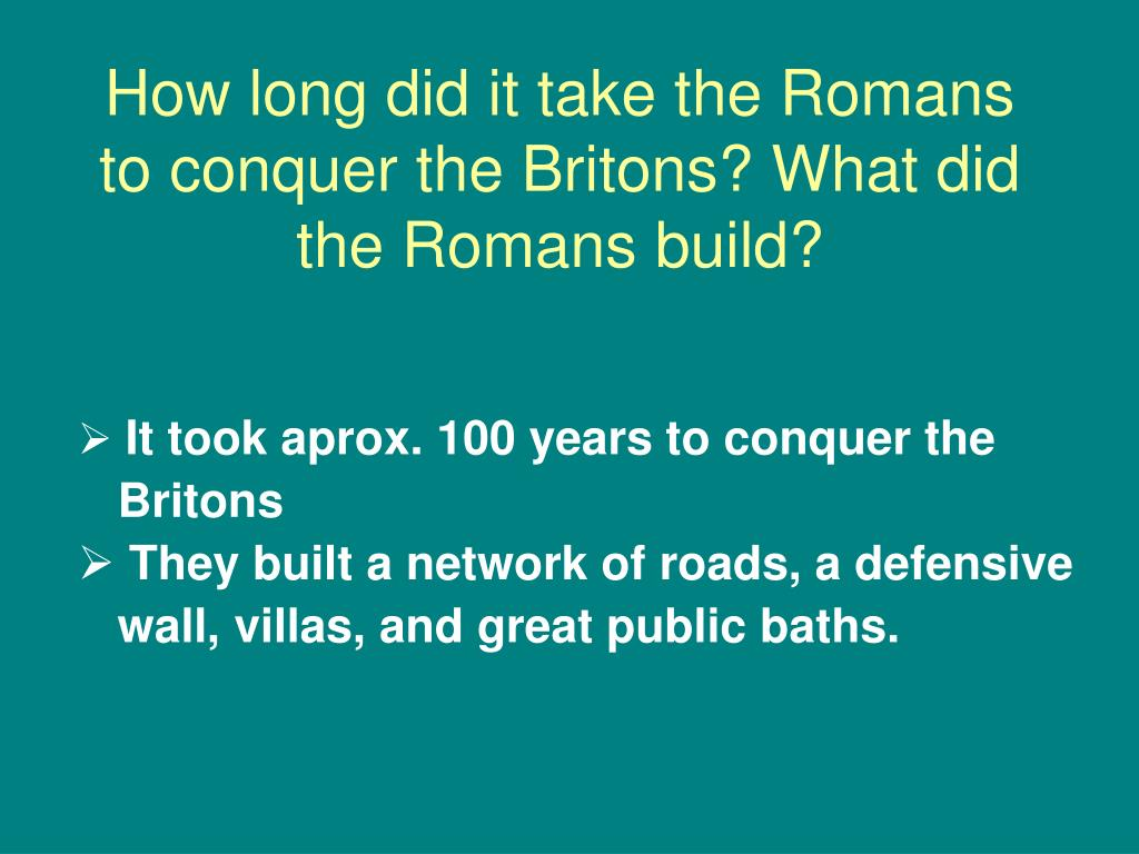 How long did it take the Romans to conquer the Britons? What did the Romans build?