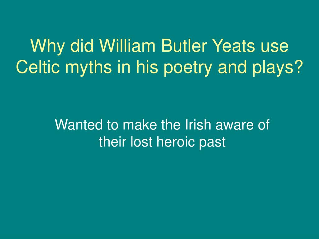 Why did William Butler Yeats use Celtic myths in his poetry and plays?