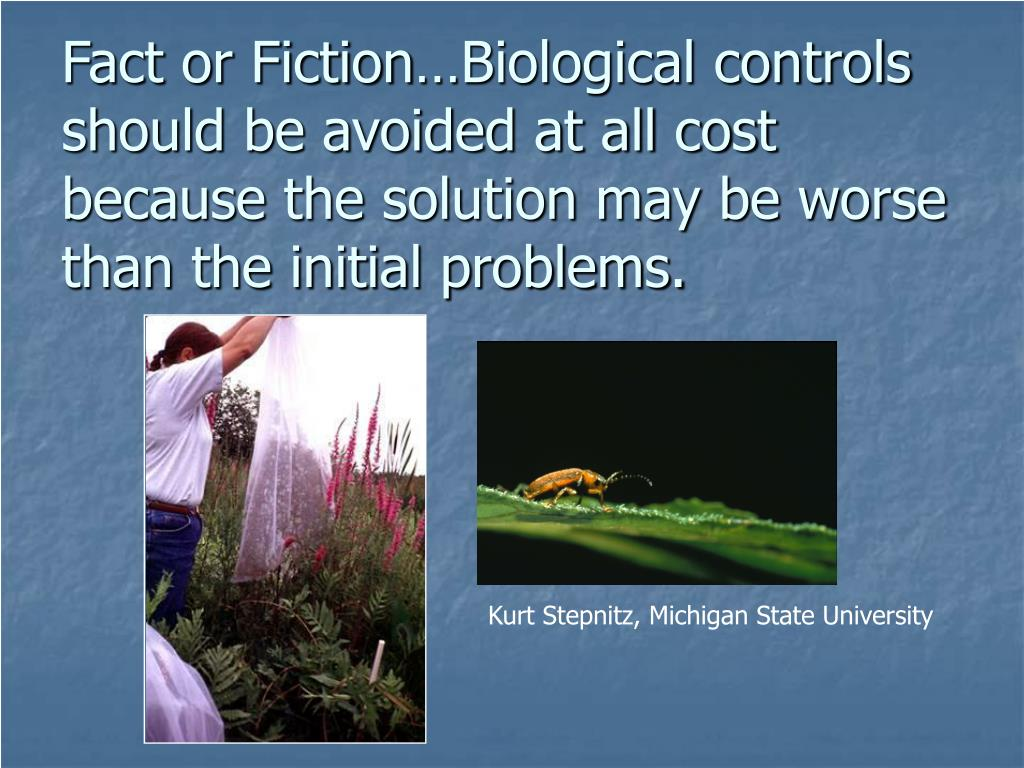 Fact or Fiction…Biological controls should be avoided at all cost because the solution may be worse than the initial problems.