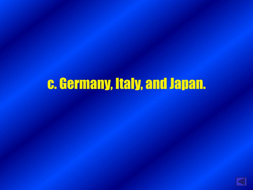 c. Germany, Italy, and Japan.