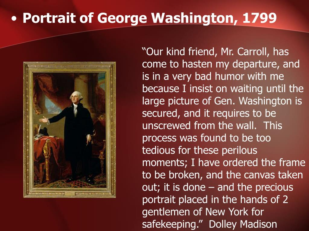 """""""Our kind friend, Mr. Carroll, has come to hasten my departure, and is in a very bad humor with me because I insist on waiting until the large picture of Gen. Washington is secured, and it requires to be unscrewed from the wall.  This process was found to be too tedious for these perilous moments; I have ordered the frame to be broken, and the canvas taken out; it is done – and the precious portrait placed in the hands of 2 gentlemen of New York for safekeeping.""""  Dolley Madison"""