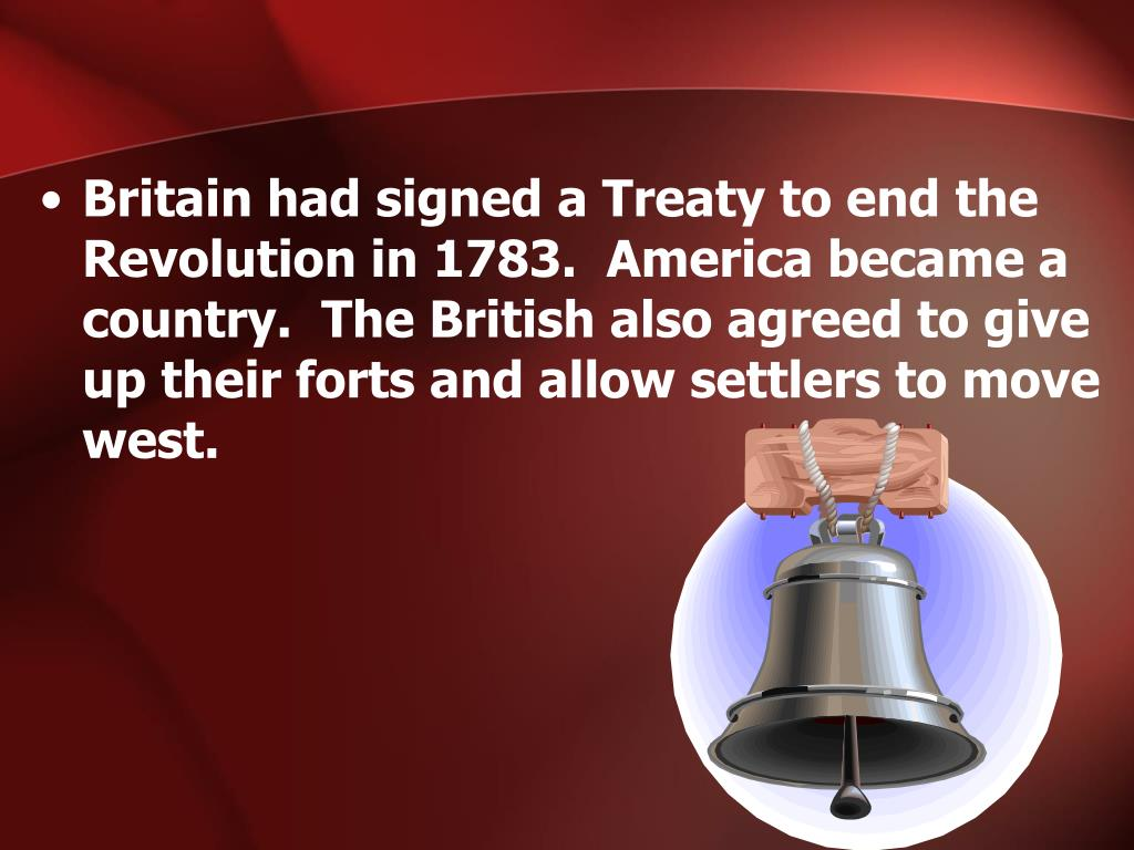 Britain had signed a Treaty to end the Revolution in 1783.  America became a country.  The British also agreed to give up their forts and allow settlers to move west.