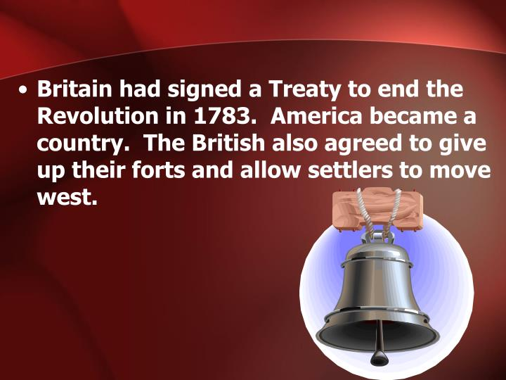 Britain had signed a Treaty to end the Revolution in 1783.  America became a country.  The British a...