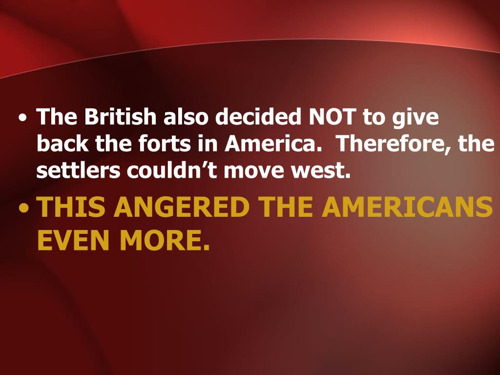 The British also decided NOT to give back the forts in America.  Therefore, the settlers couldn't move west.