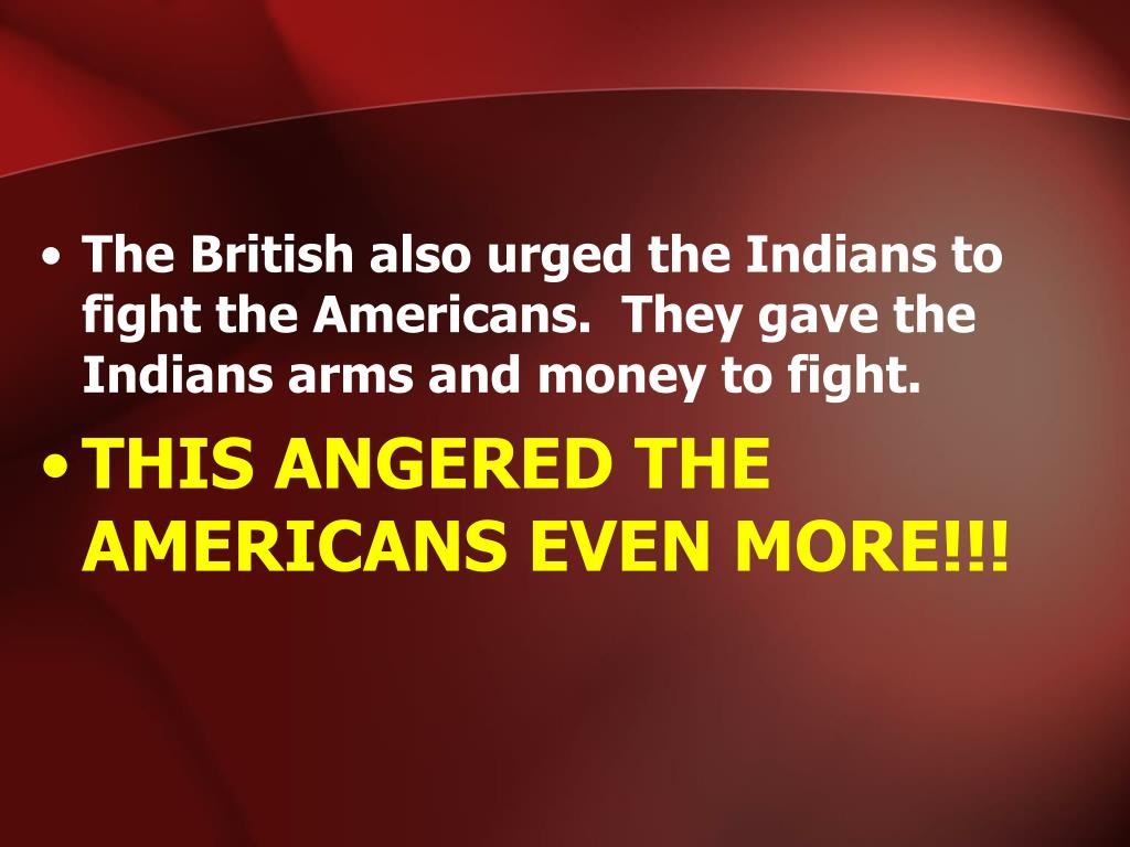 The British also urged the Indians to fight the Americans.  They gave the Indians arms and money to fight.