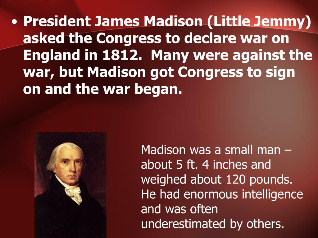President James Madison (Little Jemmy) asked the Congress to declare war on England in 1812.  Many were against the war, but Madison got Congress to sign on and the war began.
