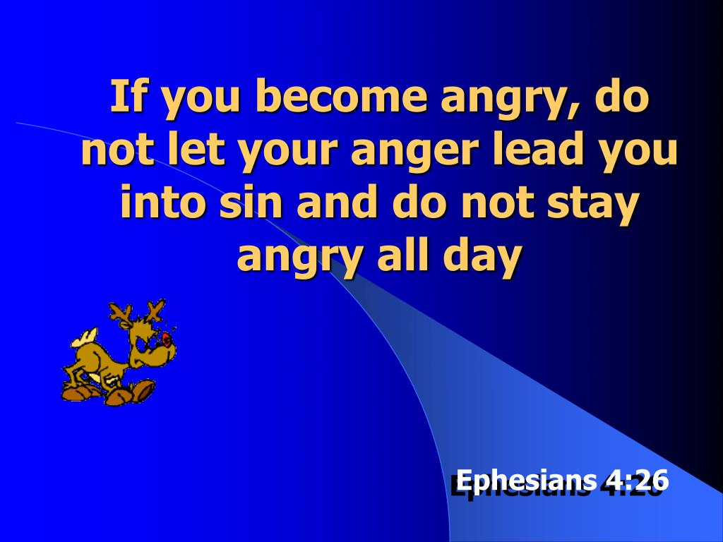 If you become angry, do not let your anger lead you into sin and do not stay angry all day