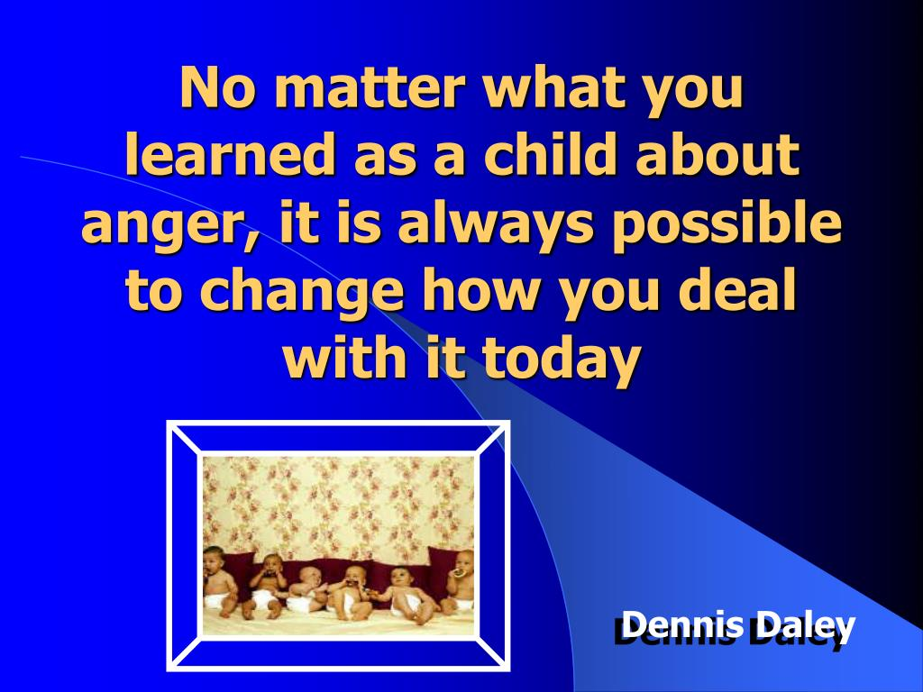 No matter what you learned as a child about anger, it is always possible to change how you deal with it today