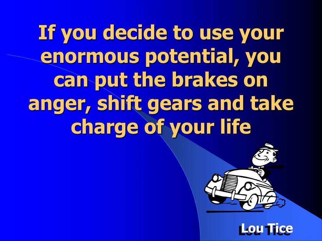 If you decide to use your enormous potential, you can put the brakes on anger, shift gears and take charge of your life